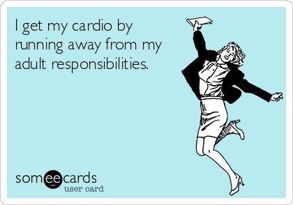 i-get-my-cardio-by-running-away-from-my-adult-responsibilities-cc8ba